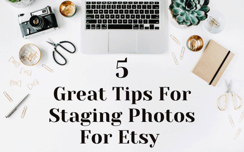 5 Great Tips For Staging Photos For Etsy
